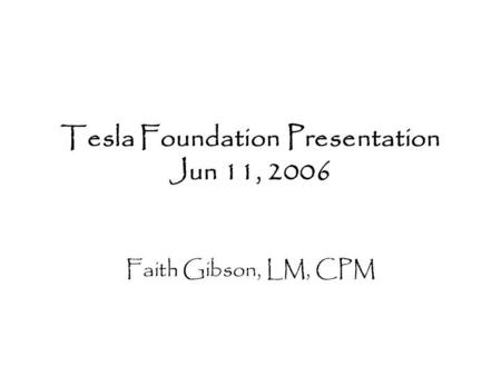 Tesla Foundation Presentation Jun 11, 2006 Faith Gibson, LM, CPM.