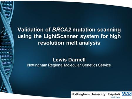 Validation of BRCA2 mutation scanning using the LightScanner system for high resolution melt analysis Lewis Darnell Nottingham Regional Molecular Genetics.
