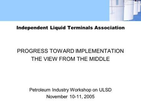 Independent Liquid Terminals Association PROGRESS TOWARD IMPLEMENTATION THE VIEW FROM THE MIDDLE Petroleum Industry Workshop on ULSD November 10-11, 2005.