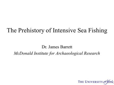 The Prehistory of Intensive Sea Fishing Dr. James Barrett McDonald Institute for Archaeological Research.