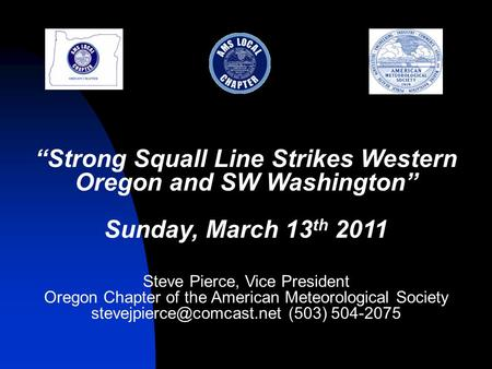 """Strong Squall Line Strikes Western Oregon and SW Washington"" Sunday, March 13 th 2011 Steve Pierce, Vice President Oregon Chapter of the American Meteorological."
