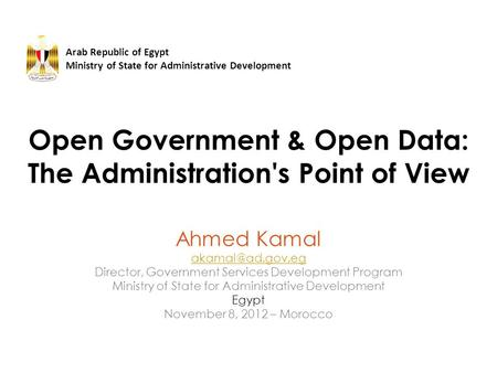 Open Government & Open Data: The Administration's Point of View Ahmed Kamal Director, Government Services Development Program Ministry.