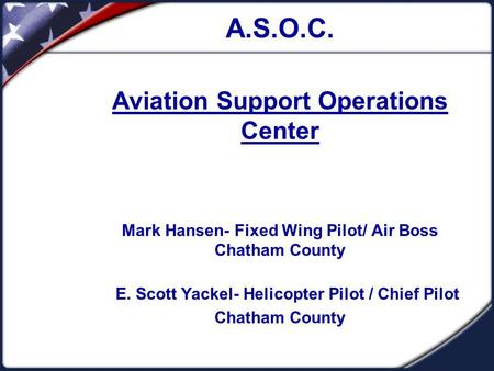 A.S.O.C. Aviation Support Operations Center Mark Hansen- Fixed Wing Pilot/ Air Boss Chatham County E. Scott Yackel- Helicopter Pilot / Chief Pilot Chatham.