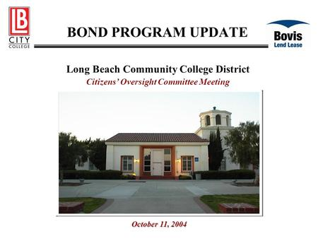 BOND PROGRAM UPDATE Long Beach Community College District Citizens' Oversight Committee Meeting October 11, 2004.