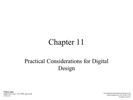 Chapter 11 Practical Considerations for Digital Design William Kleitz Digital Electronics with VHDL, Quartus® II Version Copyright ©2006 by Pearson Education,