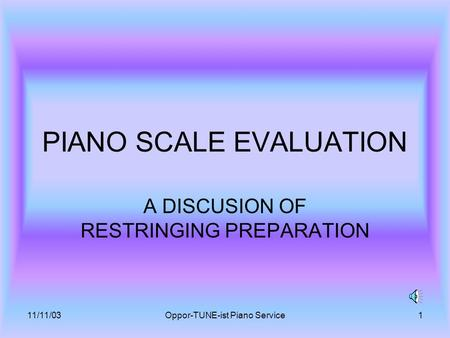 11/11/03Oppor-TUNE-ist Piano Service1 PIANO SCALE EVALUATION A DISCUSION OF RESTRINGING PREPARATION.