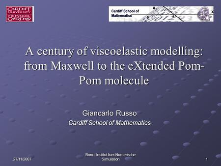 27/11/2007 Bonn, Institut fuer Numerische Simulation 1 A century of viscoelastic modelling: from Maxwell to the eXtended Pom- Pom molecule Giancarlo Russo.