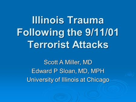Illinois Trauma Following the 9/11/01 Terrorist Attacks Scott A Miller, MD Edward P Sloan, MD, MPH University of Illinois at Chicago.