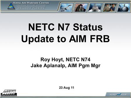 NETC N7 Status Update to AIM FRB Roy Hoyt, NETC N74 Jake Aplanalp, AIM Pgm Mgr 23 Aug 11.