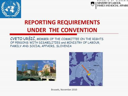 Brussels, November 2010 REPORTING REQUIREMENTS UNDER THE CONVENTION CVETO URŠIČ, MEMBER OF THE COMMITTEE ON THE RIGHTS OF PERSONS WITH DISABILITIES and.