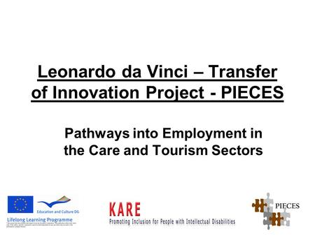 Leonardo da Vinci – Transfer of Innovation Project - PIECES Pathways into Employment in the Care and Tourism Sectors.