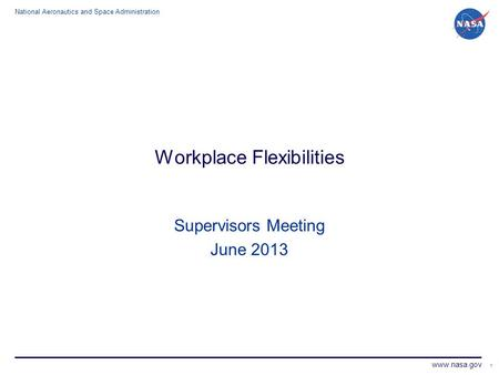 National Aeronautics and Space Administration www.nasa.gov 1 Workplace Flexibilities Supervisors Meeting June 2013.