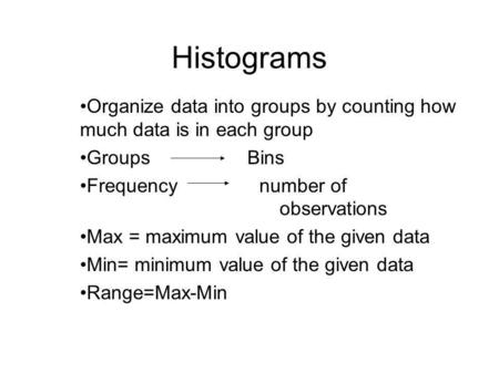 Histograms Organize data into groups by counting how much data is in each group Groups Bins Frequency number of observations Max = maximum value of the.