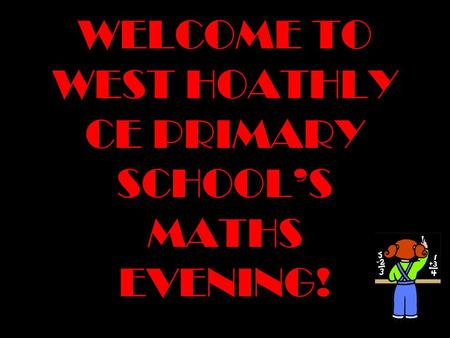WELCOME TO WEST HOATHLY CE PRIMARY SCHOOL'S MATHS EVENING!