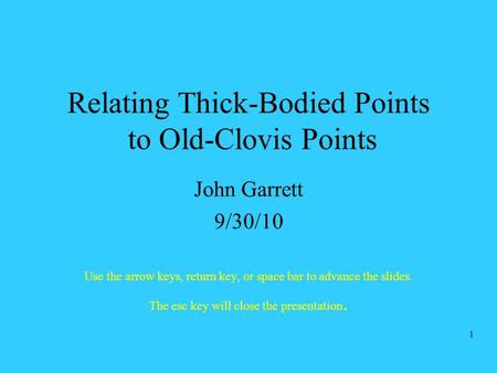 Relating Thick-Bodied Points to Old-Clovis Points John Garrett 9/30/10 Use the arrow keys, return key, or space bar to advance the slides. The esc key.