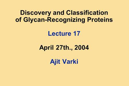 Discovery and Classification of Glycan-Recognizing Proteins Lecture 17 April 27th., 2004 Ajit Varki.