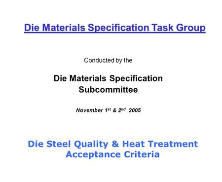 Conducted by the Die Materials Specification Subcommittee November 1 st & 2 nd 2005 Die Materials Specification Task Group Die Steel Quality & Heat Treatment.