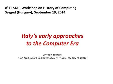 8° IT STAR Workshop on History of Computing Szeged (Hungary), September 19, 2014 Italy's early approaches to the Computer Era Corrado Bonfanti AICA (The.