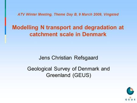 ATV Winter Meeting, Theme Day B, 9 March 2009, Vingsted Modelling N transport and degradation at catchment scale in Denmark Jens Christian Refsgaard Geological.