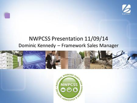 NWPCSS Presentation 11/09/14 Dominic Kennedy – Framework Sales Manager.