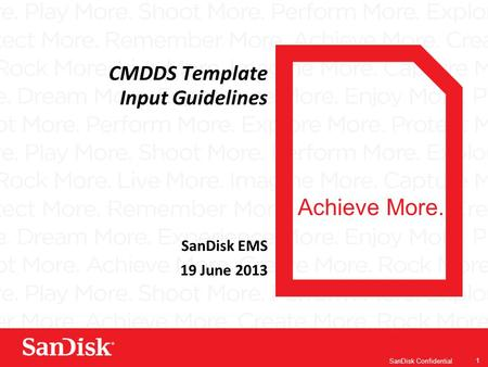 Achieve More. SanDisk Confidential 1 CMDDS Template Input Guidelines SanDisk EMS 19 June 2013.