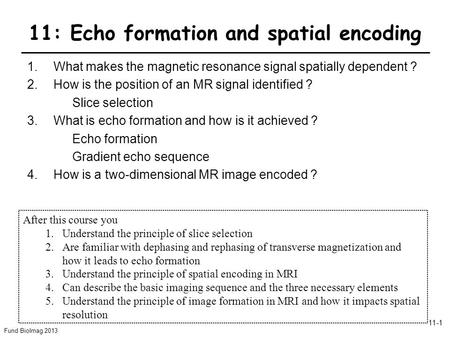 Fund BioImag 2013 11-1 11: Echo formation and spatial encoding 1.What makes the magnetic resonance signal spatially dependent ? 2.How is the position of.