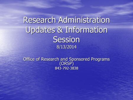 Research Administration Updates & Information Session 8/13/2014 Office of Research and Sponsored Programs (ORSP) 843-792-3838.