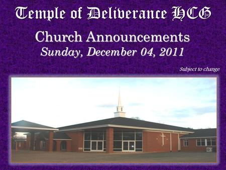 Temple of Deliverance HCG Church Announcements Sunday, December 04, 2011 Subject to change.