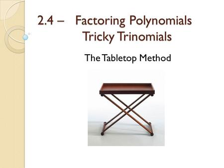 2.4 – Factoring Polynomials Tricky Trinomials The Tabletop Method.