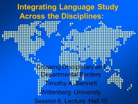 Integrating <strong>Language</strong> Study Across the Disciplines: Crossing Disciplinary and Departmental Borders Timothy A. Bennett Wittenberg University Session 6, Lecture.