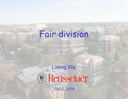 Oct 2, 2014 Lirong Xia Fair division. Paper presentation schedule online Second stage open –send me your preferences over dates –final schedule determined.