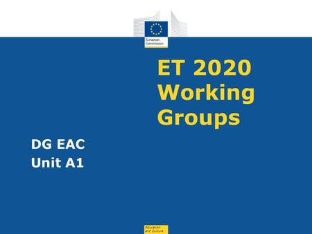 Education and Culture ET 2020 Working Groups DG EAC Unit A1.