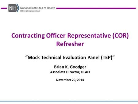 "Contracting Officer Representative (COR) Refresher ""Mock Technical Evaluation Panel (TEP)"" Brian K. Goodger Associate Director, OLAO November 20, 2014."