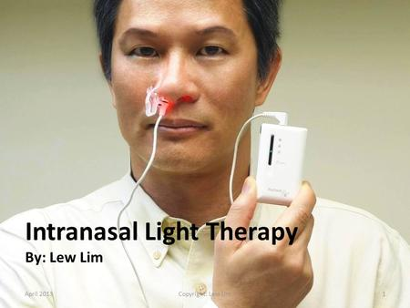 Intranasal Light Therapy By: Lew Lim April 20131Copyright: Lew Lim.
