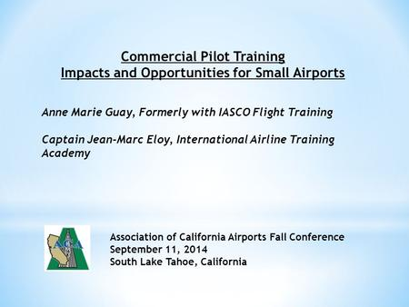 Commercial Pilot Training Impacts and Opportunities for Small Airports Anne Marie Guay, Formerly with IASCO Flight Training Captain Jean-Marc Eloy, International.