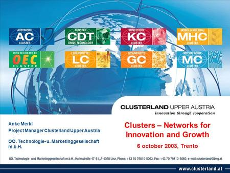 Anke Merkl Project Manager Clusterland Upper Austria OÖ. Technologie- u. Marketinggesellschaft m.b.H. Clusters – Networks for Innovation and Growth 6 october.