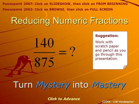 Reducing Numeric Fractions Turn Mystery Mystery into Mastery C2006 – DW Vandewater Click to Advance Suggestion: Work with scratch paper and pencil as you.