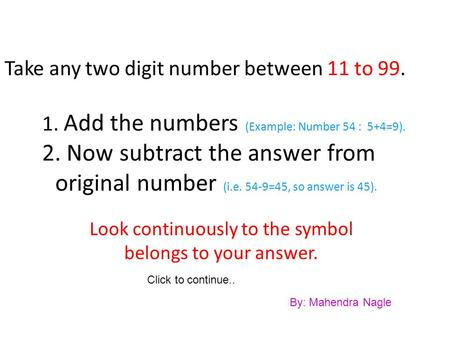 Take any two digit number between 11 to 99. 1. Add the numbers (Example: Number 54 : 5+4=9). 2. Now subtract the answer from original number (i.e. 54-9=45,