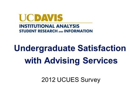 Undergraduate Satisfaction with Advising Services 2012 UCUES Survey.