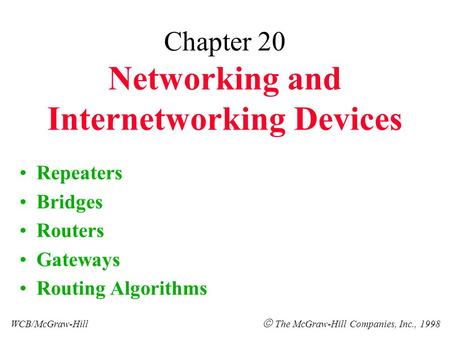 Chapter 20 Networking and Internetworking Devices Repeaters Bridges Routers Gateways Routing Algorithms WCB/McGraw-Hill  The McGraw-Hill Companies, Inc.,