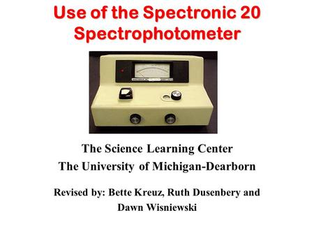 Use of the Spectronic 20 Spectrophotometer The Science Learning Center The University of Michigan-Dearborn Revised by: Bette Kreuz, Ruth Dusenbery and.
