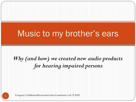 Why (and how) we created new audio products for hearing impaired persons Music to my brother's ears 1 Company Confidential Bowen Innovation Consultants,