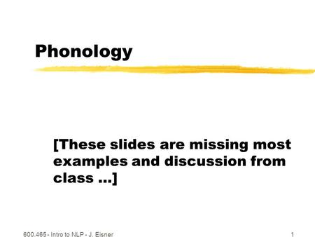 600.465 - Intro to NLP - J. Eisner1 Phonology [These slides are missing most examples and discussion from class …]