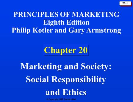  Copyright 1999 Prentice Hall 20-1 Chapter 20 Marketing and Society: Social Responsibility and Ethics PRINCIPLES OF MARKETING Eighth Edition Philip Kotler.