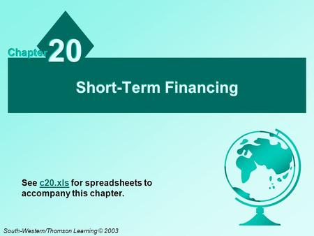 Short-Term Financing 20 Chapter South-Western/Thomson Learning © 2003 See c20.xls for spreadsheets to accompany this chapter.c20.xls.