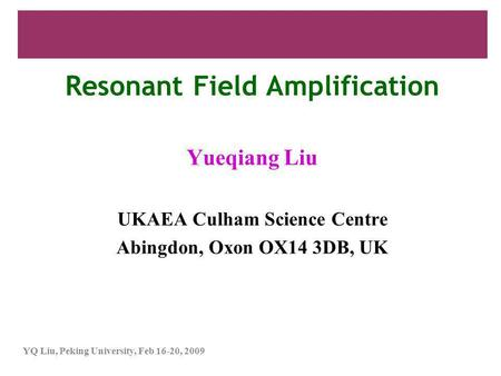 YQ Liu, Peking University, Feb 16-20, 2009 Resonant Field Amplification Yueqiang Liu UKAEA Culham Science Centre Abingdon, Oxon OX14 3DB, UK.