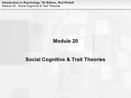Introduction to Psychology, 7th Edition, Rod Plotnik Module 20: Social Cognitive & Trait Theories Module 20 Social Cognitive & Trait Theories.
