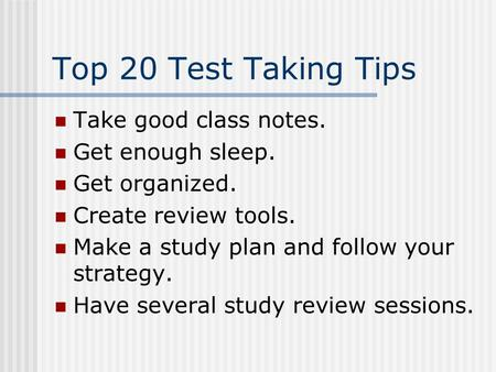 Top 20 Test Taking Tips Take good class notes. Get enough sleep. Get organized. Create review tools. Make a study plan and follow your strategy. Have.