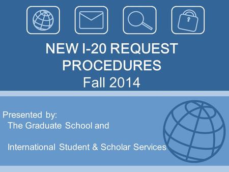NEW I-20 REQUEST PROCEDURES Fall 2014 Presented by: The Graduate School and International Student & Scholar Services.