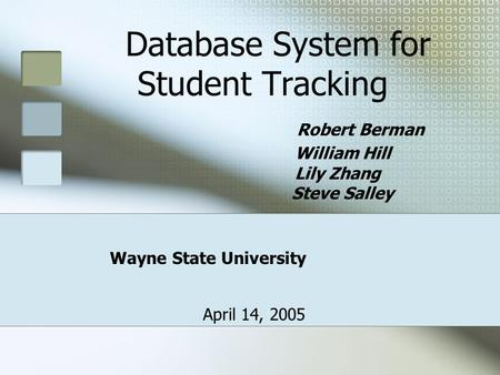 Database System for Student Tracking Robert Berman William Hill Lily Zhang Steve Salley Wayne State University April 14, 2005.